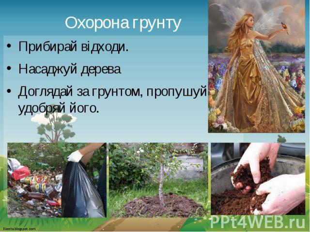 Охорона грунту Прибирай відходи. Насаджуй дерева Доглядай за грунтом, пропушуй, удобряй його.