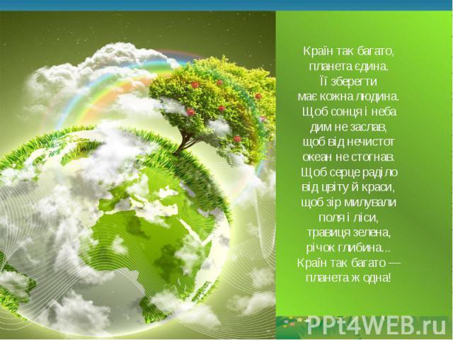 Країн так багато, планета єдина. Її зберегти має кожна людина. Щоб сонця і неба дим не заслав, щоб від нечистот океан не стогнав. Щоб серце раділо від цвіту й краси, щоб зір милували поля і ліси, травиця зелена, річок глибина... Країн так багато — п…
