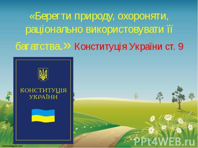 «Берегти природу, охороняти, раціонально використовувати її багатства.» Конституція України ст. 9