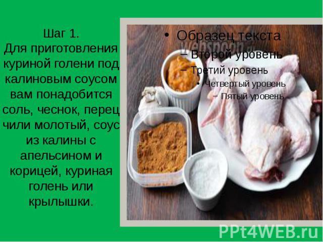 Шаг 1. Для приготовления куриной голени под калиновым соусом вам понадобится соль, чеснок, перец чили молотый, соус из калины с апельсином и корицей, куриная голень или крылышки.