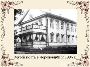 Музей поэта в Череповце (с 1996 г.) Музей поэта в Череповце (с 1996 г.)