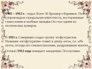 1905 – 1912 г. - издал более 30 брошюр-сборников. Поэта сопровождала скандальная