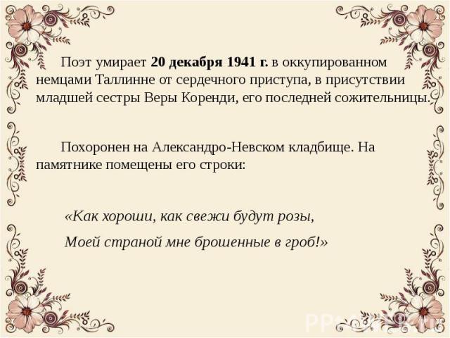 Поэт умирает 20 декабря 1941 г. в оккупированном немцами Таллинне от сердечного приступа, в присутствии младшей сестры Веры Коренди, его последней сожительницы. Поэт умирает 20 декабря 1941 г. в оккупированном немцами Таллинне от сердечного приступа…