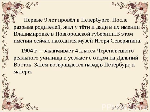 Первые 9 лет провёл в Петербурге. После разрыва родителей, жил у тёти и дяди в их имении Владимировке в Новгородской губернии.В этом имении сейчас находится музей Игоря Северянина. Первые 9 лет провёл в Петербурге. После разрыва родителей, жил у тёт…