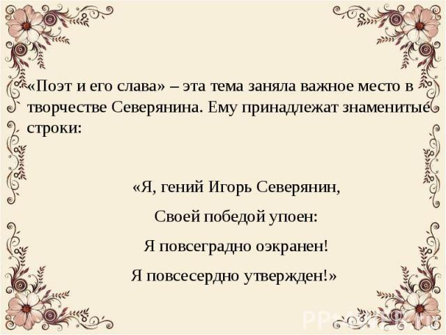 «Поэт и его слава» – эта тема заняла важное место в творчестве Северянина. Ему принадлежат знаменитые строки: «Я, гений Игорь Северянин, Своей победой упоен: Я повсеградно оэкранен! Я повсесердно утвержден!»