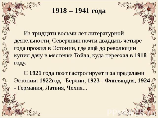 1918 – 1941 года Из тридцати восьми лет литературной деятельности, Северянин почти двадцать четыре года прожил в Эстонии, где ещё до революции купил дачу в местечке Тойла, куда переехал в 1918 году. С 1921 года поэт гастролирует и за пределами Эстон…