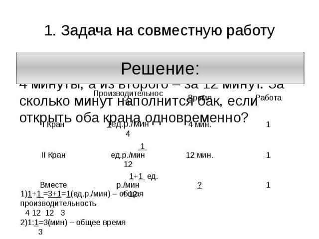 1. Задача на совместную работу Из первого крана бак наполняется за 4 минуты, а из второго – за 12 минут. За сколько минут наполнится бак, если открыть оба крана одновременно?