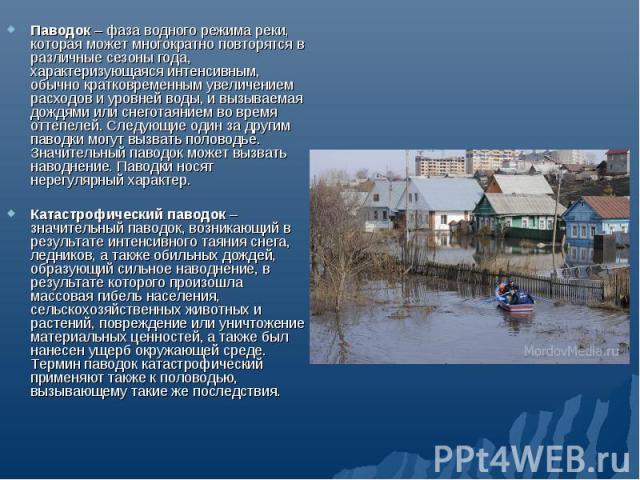 Паводок – фаза водного режима реки, которая может многократно повторятся в различные сезоны года, характеризующаяся интенсивным, обычно кратковременным увеличением расходов и уровней воды, и вызываемая дождями или снеготаянием во время оттепелей. Сл…
