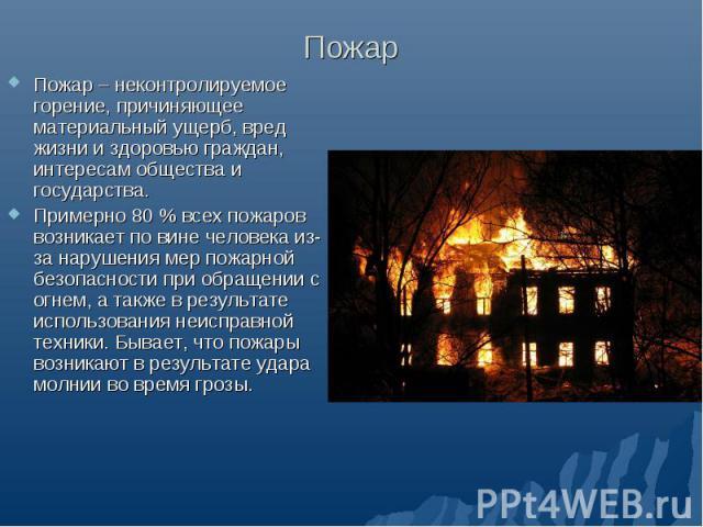 Пожар Пожар – неконтролируемое горение, причиняющее материальный ущерб, вред жизни и здоровью граждан, интересам общества и государства. Примерно 80 % всех пожаров возникает по вине человека из-за нарушения мер пожарной безопасности при обращении с …