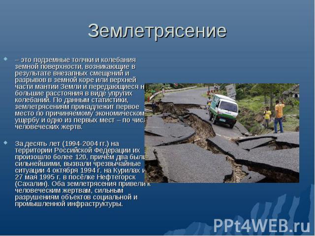 Землетрясение – это подземные толчки и колебания земной поверхности, возникающие в результате внезапных смещений и разрывов в земной коре или верхней части мантии Земли и передающиеся на большие расстояния в виде упругих колебаний. По данным статист…