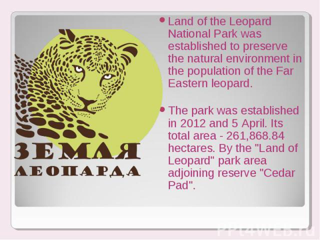 Land of the Leopard National Park was established to preserve the natural environment in the population of the Far Eastern leopard. Land of the Leopard National Park was established to preserve the natural environment in the population of the Far Ea…