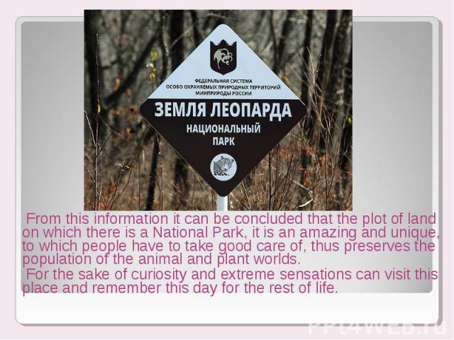From this information it can be concluded that the plot of land on which there is a National Park, it is an amazing and unique, to which people have to take good care of, thus preserves the population of the animal and plant worlds. From this inform…
