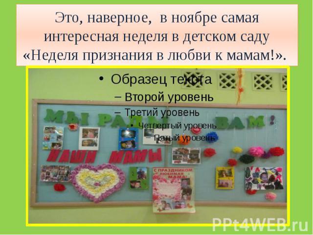 Это, наверное, в ноябре самая интересная неделя в детском саду «Неделя признания в любви к мамам!».
