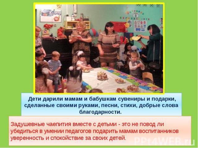 Дети дарили мамам и бабушкам сувениры и подарки, сделанные своими руками, песни, стихи, добрые слова благодарности. Задушевные чаепития вместе с детьми - это не повод ли убедиться в умении педагогов подарить мамам воспитанников уверенность и спокойс…