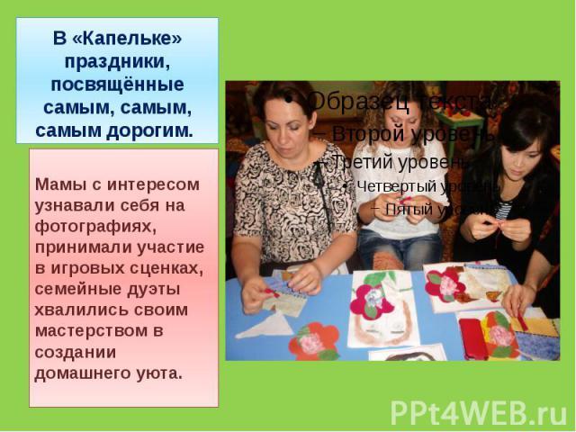 В «Капельке» праздники, посвящённые самым, самым, самым дорогим. Мамы с интересом узнавали себя на фотографиях, принимали участие в игровых сценках, семейные дуэты хвалились своим мастерством в создании домашнего уюта.