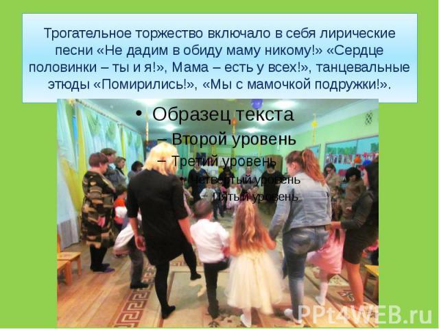 Трогательное торжество включало в себя лирические песни «Не дадим в обиду маму никому!» «Сердце половинки – ты и я!», Мама – есть у всех!», танцевальные этюды «Помирились!», «Мы с мамочкой подружки!».
