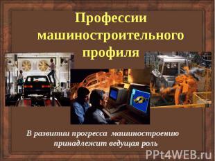 Профессии машиностроительного профиля В развитии прогресса машиностроению принад