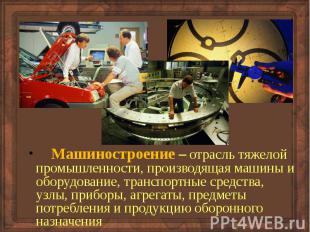 Машиностроение – отрасль тяжелой промышленности, производящая машины и оборудова