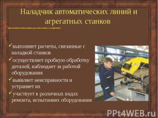 Наладчик автоматических линий и агрегатных станков производит наладку станков ра