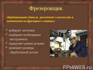 Фрезеровщик обрабатывает детали различной сложности и назначения на фрезерных ст