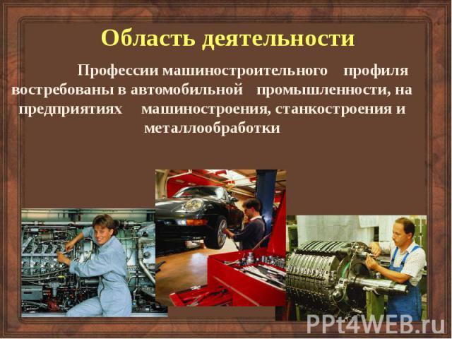 Область деятельности Профессии машиностроительного профиля востребованы в автомобильной промышленности, на предприятиях машиностроения, станкостроения и металлообработки
