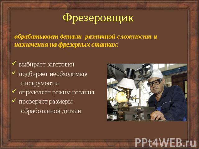 Фрезеровщик обрабатывает детали различной сложности и назначения на фрезерных станках:
