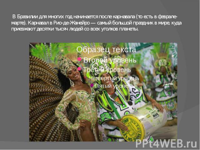 В Бразилии для многих год начинается после карнавала (то есть в феврале-марте). Карнавал в Рио-де-Жанейро — самый большой праздник в мире, куда приезжают десятки тысяч людей со всех уголков планеты.