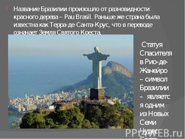 Название Бразилии произошло от разновидности красного дерева – Pau Brasil. Раньше же страна была известна как Терра-де-Санта-Крус, что в переводе означает Земля Святого Креста. Название Бразилии произошло от разновидности красного дерева – Pau Brasi…