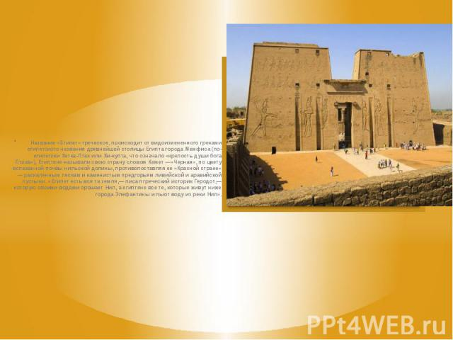 Название «Египет» греческое, происходит от видоизмененного греками египетского названия древнейшей столицы Египта города Мемфиса (по-египетски Хетка-Птах или Хи-купта, что означало «крепость души бога Птаха»), Египтяне называли свою страну сло…