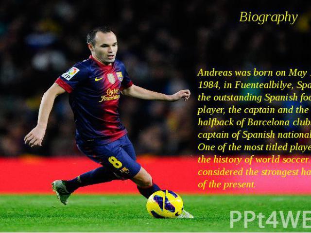 Вiography Andreas was born on May 11, 1984, in Fuentealbilye, Spain — the outstanding Spanish football player, the captain and the halfback of Barcelona club. Vice-captain of Spanish national team. One of the most titled players in the history of wo…