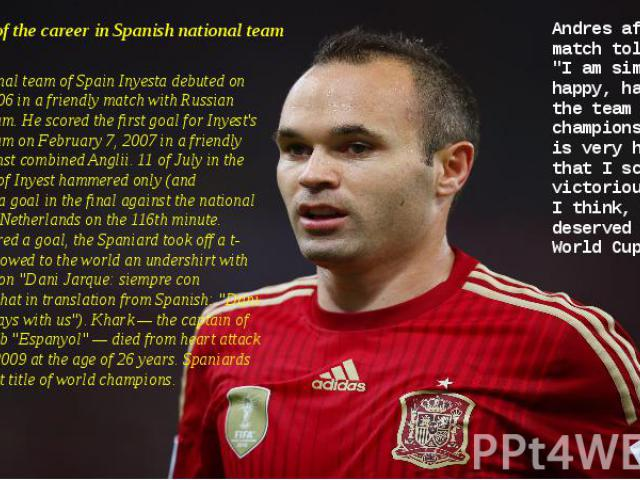 Beginning of the career in Spanish national team For a national team of Spain Inyesta debuted on May 15, 2006 in a friendly match with Russian national team. He scored the first goal for Inyest's national team on February 7, 2007 in a friendly match…