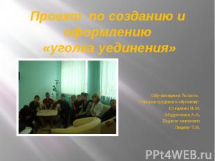Проект по созданию и оформлению «уголка уединения» Обучающиеся 7 класса. Учителя