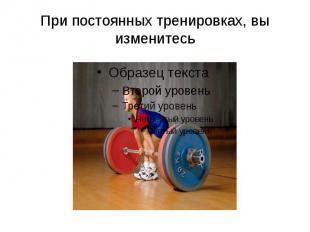 При постоянных тренировках, вы изменитесь