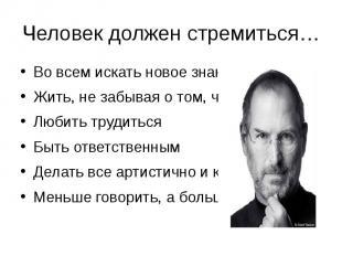 Человек должен стремиться…Во всем искать новое знаниеЖить, не забывая о том, что