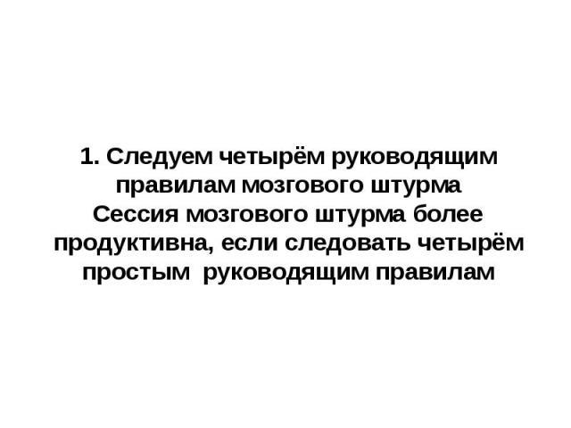 1. Следуем четырём руководящим правилам мозгового штурмаСессия мозгового штурма более продуктивна, если следовать четырём простым руководящим правилам