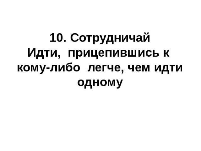 10. СотрудничайИдти, прицепившись к кому-либо легче, чем идти одному