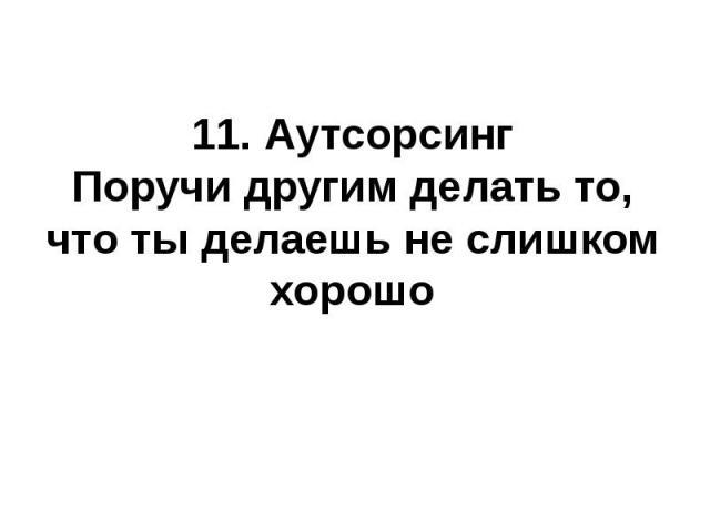 11. АутсорсингПоручи другим делать то, что ты делаешь не слишком хорошо