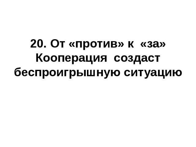20. От «против» к «за»Кооперация создаст беспроигрышную ситуацию
