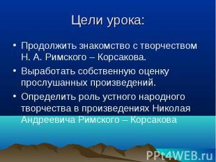 Продолжить знакомство с творчеством Н. А. Римского – Корсакова. Продолжить знако