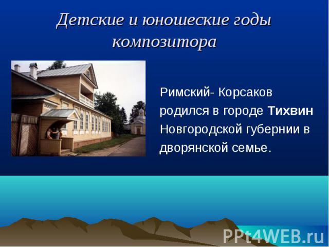Римский- Корсаков Римский- Корсаков родился в городе Тихвин Новгородской губернии в дворянской семье.
