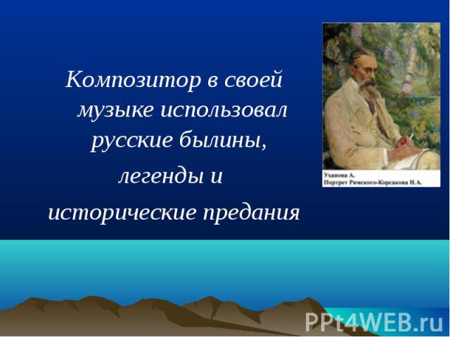 Композитор в своей музыке использовал русские былины, Композитор в своей музыке использовал русские былины, легенды и исторические предания