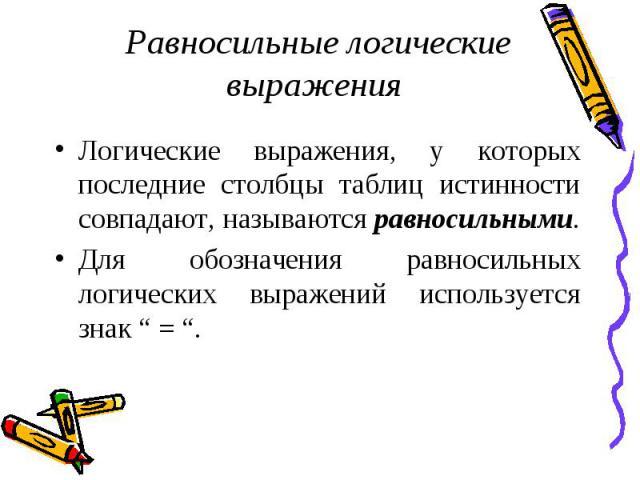 Логические выражения, у которых последние столбцы таблиц истинности совпадают, называются равносильными. Логические выражения, у которых последние столбцы таблиц истинности совпадают, называются равносильными. Для обозначения равносильных логических…