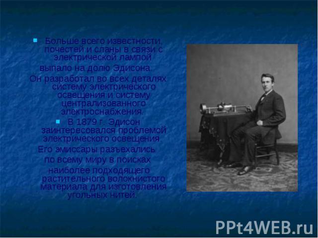 Больше всего известности, почестей и сланы в связи с электрической лампой Больше всего известности, почестей и сланы в связи с электрической лампой выпало на долю Эдисона. Он разработал во всех деталях систему электрического освещения и систему цент…