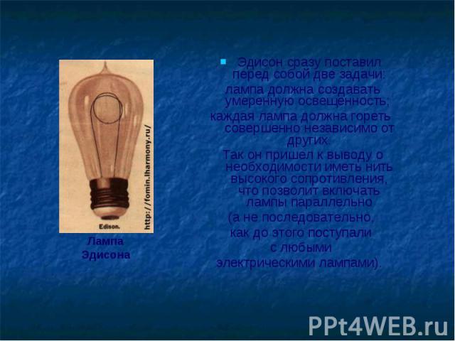 Эдисон сразу поставил перед собой две задачи: Эдисон сразу поставил перед собой две задачи: лампа должна создавать умеренную освещенность; каждая лампа должна гореть совершенно независимо от других. Так он пришел к выводу о необходимости иметь нить …