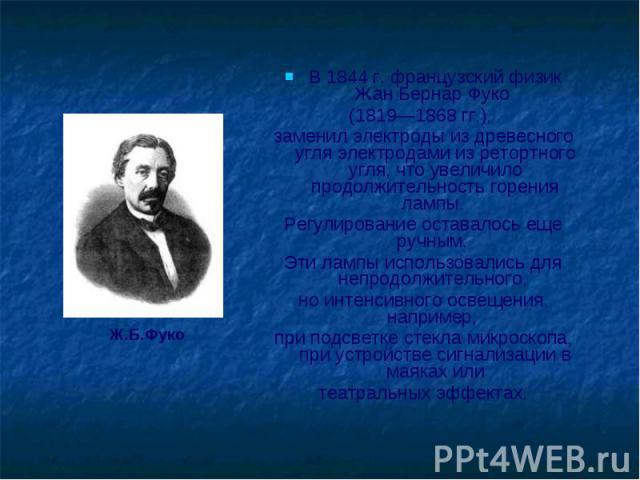 В 1844 г. французский физик Жан Бернар Фуко В 1844 г. французский физик Жан Бернар Фуко (1819—1868 гг.), заменил электроды из древесного угля электродами из ретортного угля, что увеличило продолжительность горения лампы. Регулирование оставалось еще…