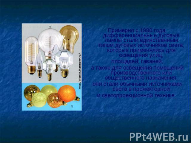 Примерно с 1980 года дифференциальные дуговые лампы стали единственным типом дуговых источников света, которые применялись для освещения улиц, площадей, гаваней, а также для освещения помещений производственного или общественного назначения, они ста…