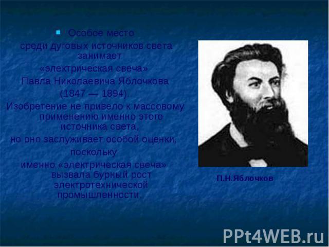Особое место среди дуговых источников света занимает «электрическая свеча» Павла Николаевича Яблочкова (1847 — 1894). Изобретение не привело к массовому применению именно этого источника света, но оно заслуживает особой оценки, поскольку именно «эле…