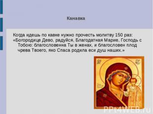 Канавка Когда идешь по кавке нужно прочесть молитву 150 раз:«Богородице Дево, ра