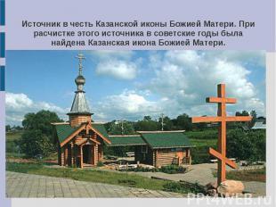 Источник в честь Казанской иконы Божией Матери. При расчистке этого источника в