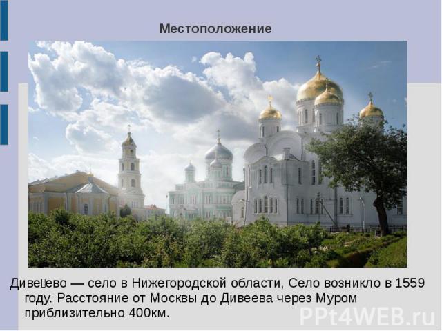 МестоположениеДивеево — село в Нижегородской области, Село возникло в 1559 году. Расстояние от Москвы до Дивеева через Муром приблизительно 400км.